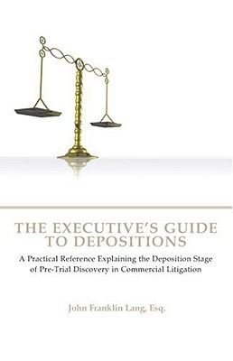 The Executive's Guide to Depositions - A Practical Reference Explaining the Deposition Stage of Pre-trial Discovery in...
