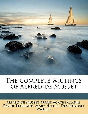 The Complete Writings of Alfred de Musset Volume 1 (Paperback): Alfred De Musset, Marie Agathe Clarke, Raoul Pellissier,...