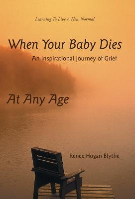 When Your Baby Dies - An Inspirational Journey of Grief (Hardcover): Renee Hogan Blythe