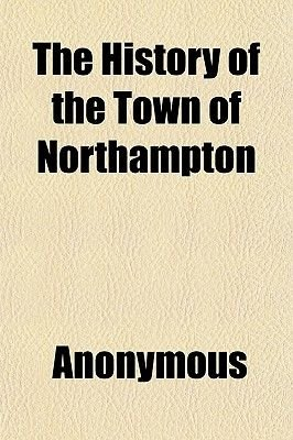 The History of the Town of Northampton; With an Account of Its Public Buildings and Institutions, Eminent Men, Members of...