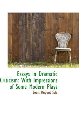 Essays in Dramatic Criticism - With Impressions of Some Modern Plays (Paperback): Louis Du Pont Syle