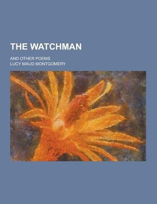 The Watchman; And Other Poems (Paperback): Lucy Maud Montgomery