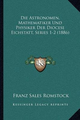Die Astronomen, Mathematiker Und Physiker Der Diocese Eichstatt, Series 1-2 (1886) (German, Paperback): Franz Sales Romstock