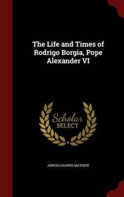 The Life and Times of Rodrigo Borgia, Pope Alexander VI (Hardcover): Arnold Harris Mathew