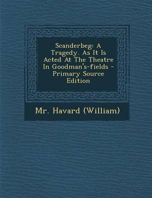 Scanderbeg - A Tragedy. as It Is Acted at the Theatre in Goodman's-Fields - Primary Source Edition (Paperback): MR Havard...