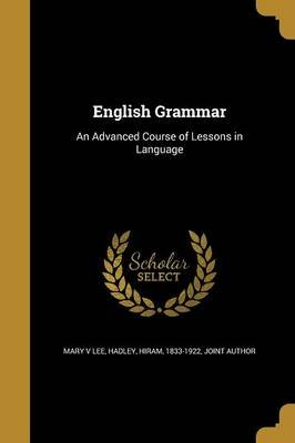 English Grammar - An Advanced Course of Lessons in Language (Paperback): Mary V Lee