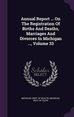 Annual Report ... on the Registration of Births and Deaths, Marriages and Divorces in Michigan ..., Volume 33 (Hardcover):...