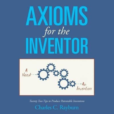 Axioms for the Inventor - Twenty Two Tips to Produce Patentable Inventions (Paperback): Charles C Rayburn