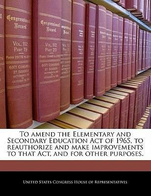 To Amend the Elementary and Secondary Education Act of 1965, to Reauthorize and Make Improvements to That Act, and for Other...