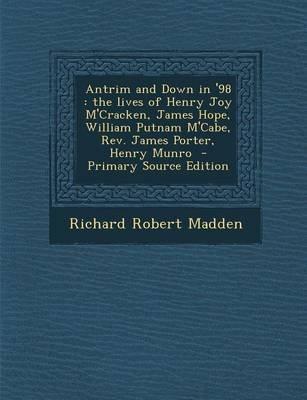 Antrim and Down in '98 - The Lives of Henry Joy M'Cracken, James Hope, William Putnam M'Cabe, REV. James Porter,...