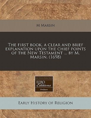 The First Book, a Clear and Brief Explanation Upon the Chief Points of the New Testament ... by M. Marsin. (1698) (Paperback):...