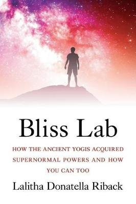 Bliss Lab - How the Ancient Yogis Acquired Supernormal Powers and How You Can Too (Paperback): Lalitha Donatella Riback