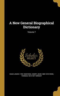 A New General Biographical Dictionary; Volume 7 (Hardcover): Hugh James 1795-1838 Rose, Henry John 1800-1873 Rose, Thomas...