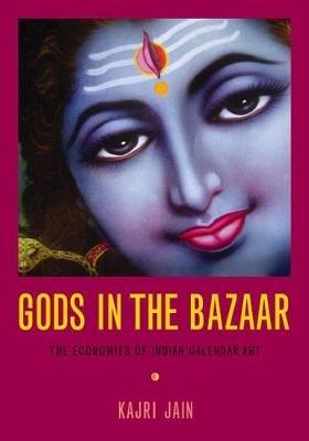 Gods in the Bazaar - The Economies of Indian Calendar Art (Paperback): Kajri Jain