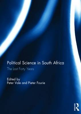 Political Science in South Africa - The Last Forty Years (Hardcover): Peter Vale, Pieter Fourie
