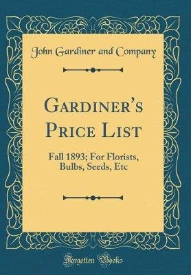 Gardiner's Price List - Fall 1893; For Florists, Bulbs, Seeds, Etc (Classic Reprint) (Hardcover): John Gardiner and Company