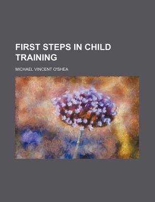 First Steps in Child Training (Paperback): O'shea, Michael Vincent O'Shea