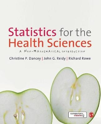Statistics for the Health Sciences - A Non-Mathematical Introduction (Paperback): Christine Dancey, John Reidy, Richard Rowe
