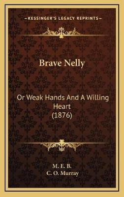 Brave Nelly Brave Nelly - Or Weak Hands and a Willing Heart (1876) or Weak Hands and a Willing Heart (1876) (Hardcover): Me B