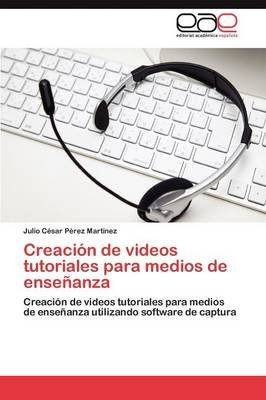 Creacion de Videos Tutoriales Para Medios de Ensenanza (Spanish, Paperback): Julio C P Rez Mart Nez, Julio Cesar Perez Martinez