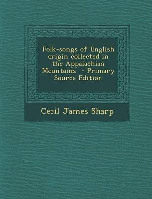 Folk-Songs of English Origin Collected in the Appalachian Mountains - Primary Source Edition (Paperback): Cecil James Sharp