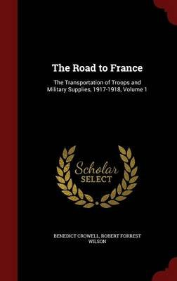 The Road to France - The Transportation of Troops and Military Supplies, 1917-1918; Volume 1 (Hardcover): Benedict Crowell,...