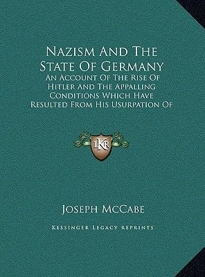 Nazism and the State of Germany - An Account of the Rise of Hitler and the Appalling Conditions Which Have Resulted from His...