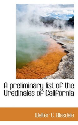 A Preliminary List of the Uredinales of California (Paperback): Walter C. Blasdale