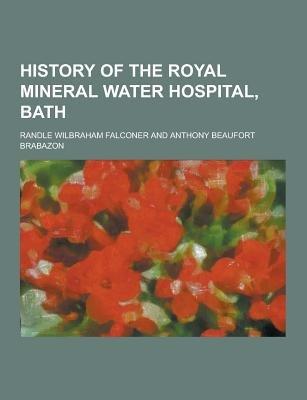 History of the Royal Mineral Water Hospital, Bath (Paperback): Randle Wilbraham Falconer
