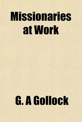 Missionaries at Work (Paperback): G A Gollock