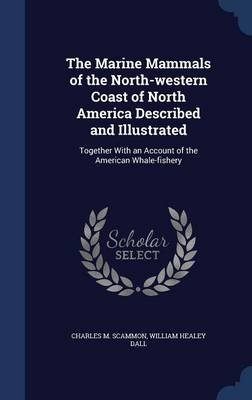The Marine Mammals of the North-Western Coast of North America Described and Illustrated - Together with an Account of the...