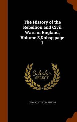The History of the Rebellion and Civil Wars in England, Volume 3, Page 1 (Hardcover): Edward Hyde Clarendon