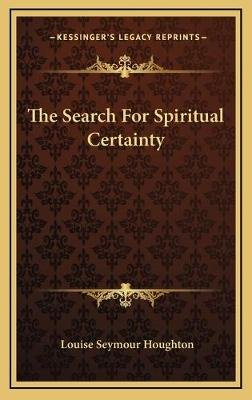 The Search for Spiritual Certainty (Hardcover): Louise Seymour Houghton