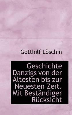 Geschichte Danzigs Von Der Altesten Bis Zur Neuesten Zeit. Mit Bestandiger Rucksicht (Paperback): Gotthilf Lschin, Gotthilf...