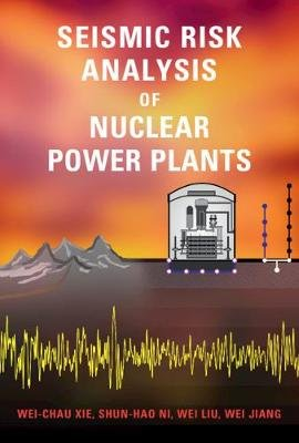 Seismic Risk Analysis of Nuclear Power Plants (Hardcover): Wei-Chau Xie, Shun-Hao Ni, Wei Liu, Wei Jiang