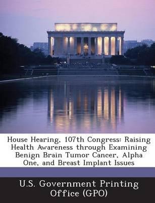 House Hearing, 107th Congress - Raising Health Awareness Through Examining Benign Brain Tumor Cancer, Alpha One, and Breast...