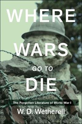 Where Wars Go to Die - The Forgotten Literature of World War I (Hardcover): W.D. Wetherell