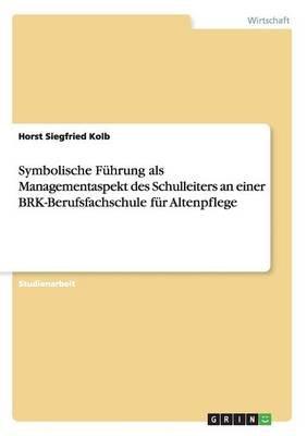 Symbolische Fuhrung ALS Managementaspekt Des Schulleiters an Einer Brk-Berufsfachschule Fur Altenpflege (English, German,...