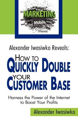 Alexander Iwasiwka Reveals - How to Quickly Double Your Customer Base: Harness the Power of the Internet to Boost Your Profits...