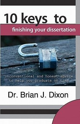 10 Keys to Finishing your Dissertation - unconventional and honest advice to help you graduate on time (Paperback): Brian J....