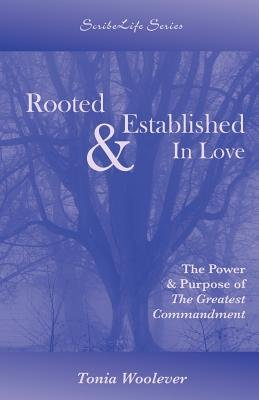 Rooted & Established in Love - The Power & Purpose of the Greatest Commandment (Paperback): Tonia Woolever