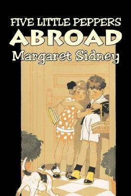 Five Little Peppers Abroad by Margaret Sidney, Fiction, Family, Action & Adventure (Paperback): Margaret Sidney