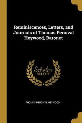 Reminiscences, Letters, and Journals of Thomas Percival Heywood, Baronet (Paperback): Thomas Percival Heywood