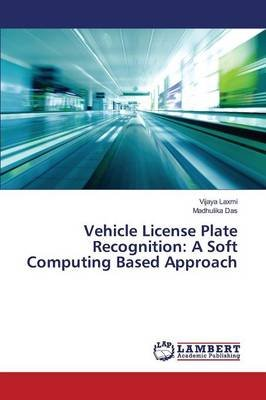 Vehicle License Plate Recognition - A Soft Computing Based Approach (Paperback): Laxmi Vijaya, Das Madhulika