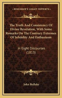 The Truth and Consistency of Divine Revelation, with Some Remarks on the Contrary Extremes of Infidelity and Enthusiasm - In...