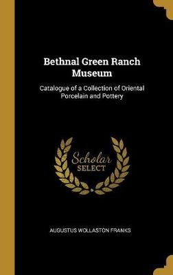 Bethnal Green Ranch Museum - Catalogue of a Collection of Oriental Porcelain and Pottery (Hardcover): Augustus Wollaston Franks