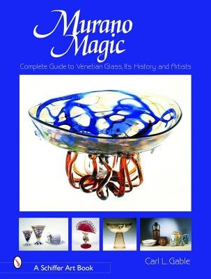 Murano Magic: Complete Guide to Venetian Glass, Its History and Artists (Hardcover, illustrated edition): Carl I Gable