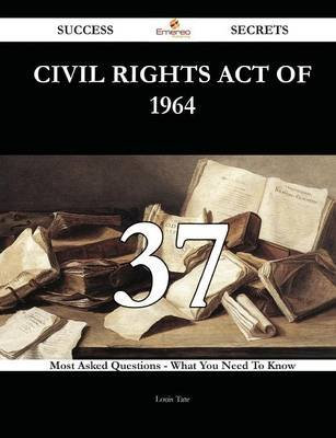 Civil Rights Act of 1964 37 Success Secrets - 37 Most Asked Questions on Civil Rights Act of 1964 - What You Need to Know...