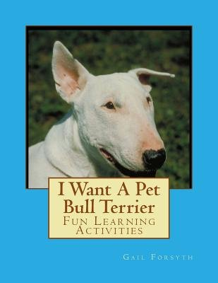 I Want a Pet Bull Terrier - Fun Learning Activities (Paperback): Gail Forsyth
