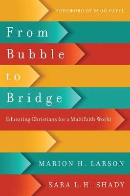 From Bubble to Bridge - Educating Christians for a Multifaith World (Paperback): Marion H Larson, Sara L H Shady